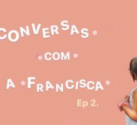 Conversas com a Francisca – Ep.2
