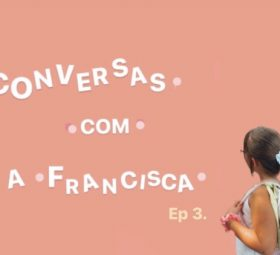 Conversas com a Francisca – Ep.3