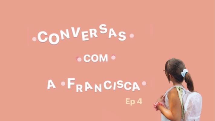 Conversas com a Francisca – Ep.4