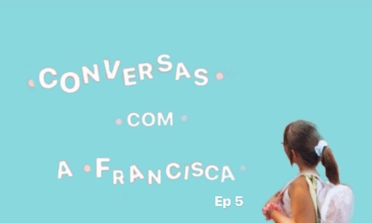 Conversas com a Francisca Ep.5