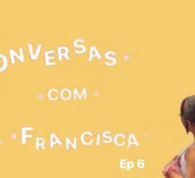 Conversas com a Francisca – Ep.6